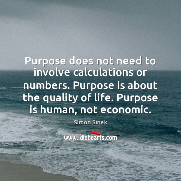 Purpose does not need to involve calculations or numbers. Purpose is about Simon Sinek Picture Quote