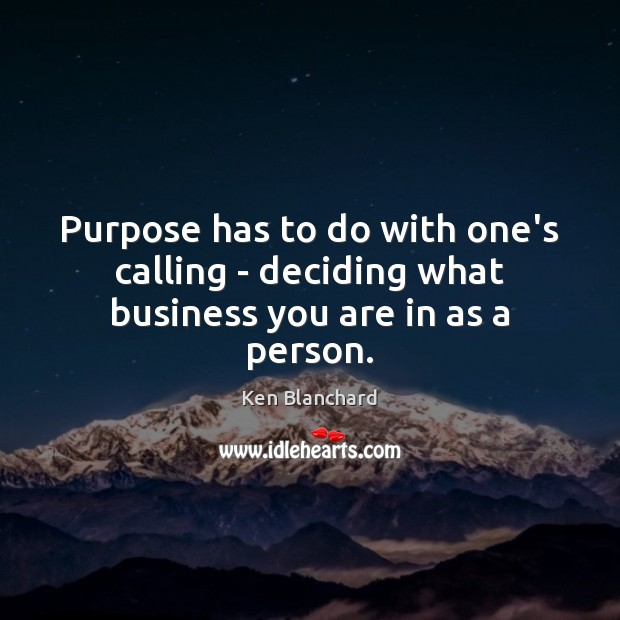 Purpose has to do with one's calling – deciding what business you are in as a person. Image