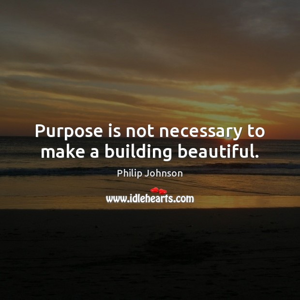 Purpose is not necessary to make a building beautiful. Image