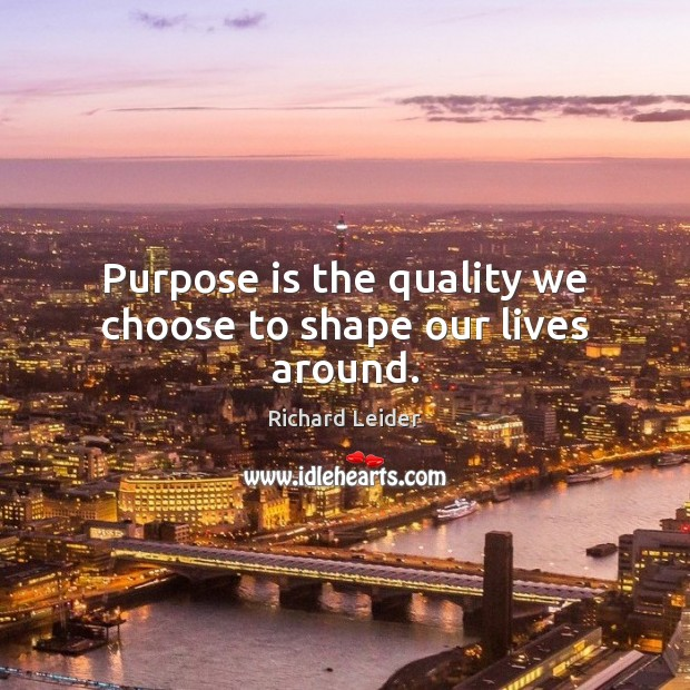 Purpose is the quality we choose to shape our lives around. Image