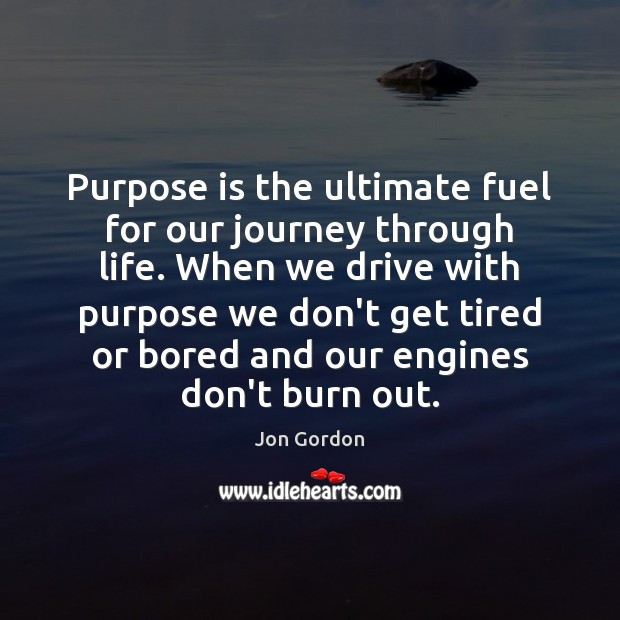 Purpose is the ultimate fuel for our journey through life. When we Jon Gordon Picture Quote
