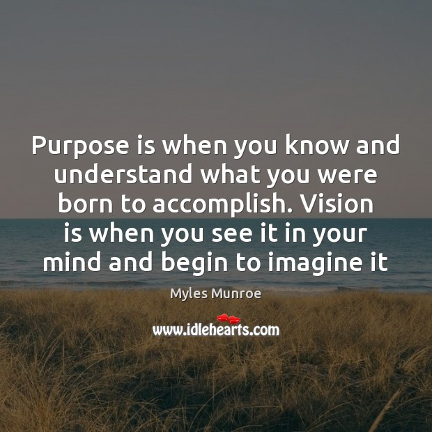 Purpose is when you know and understand what you were born to Myles Munroe Picture Quote