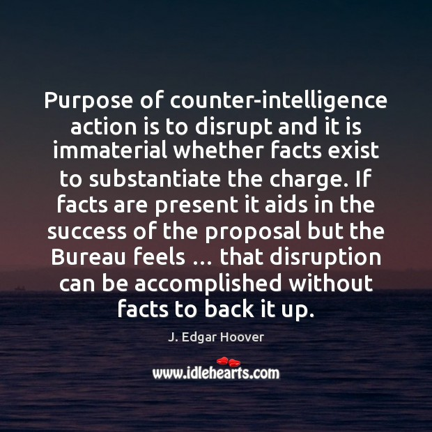 Purpose of counter-intelligence action is to disrupt and it is immaterial whether J. Edgar Hoover Picture Quote