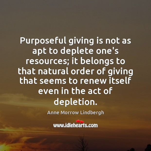 Purposeful giving is not as apt to deplete one's resources; it belongs Anne Morrow Lindbergh Picture Quote