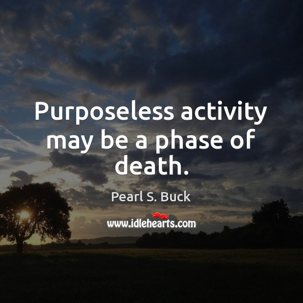 Purposeless activity may be a phase of death. Pearl S. Buck Picture Quote