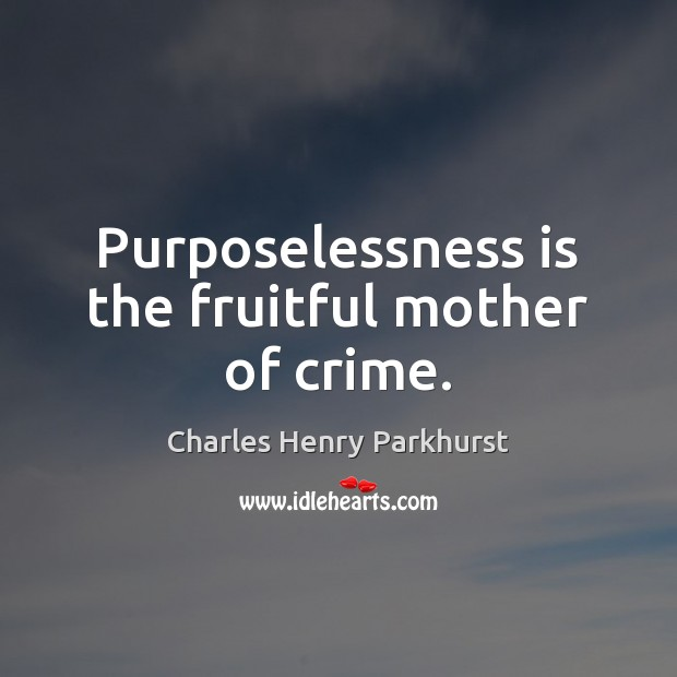 Image, Purposelessness is the fruitful mother of crime.