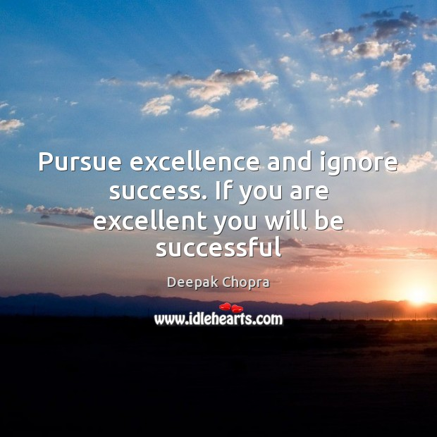 Image, Pursue excellence and ignore success. If you are excellent you will be successful