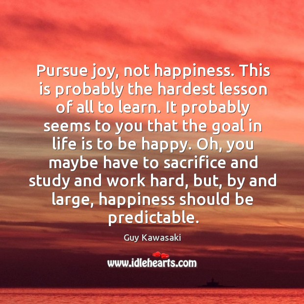 Pursue joy, not happiness. This is probably the hardest lesson of all Image