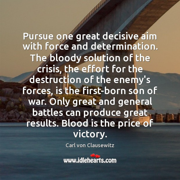 Pursue one great decisive aim with force and determination. The bloody solution Carl von Clausewitz Picture Quote
