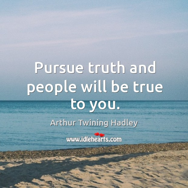 Pursue truth and people will be true to you. Image