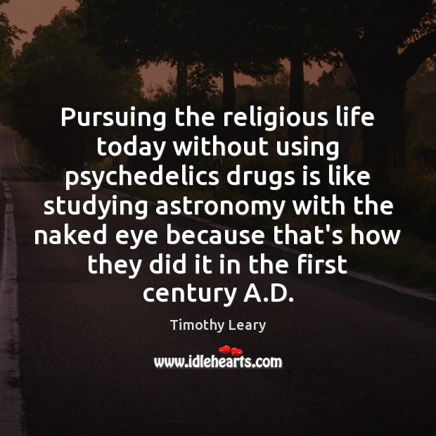 Pursuing the religious life today without using psychedelics drugs is like studying Image