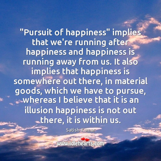 """Pursuit of happiness"" implies that we're running after happiness and happiness is Satish Kumar Picture Quote"