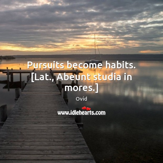 Pursuits become habits. [Lat., Abeunt studia in mores.] Ovid Picture Quote