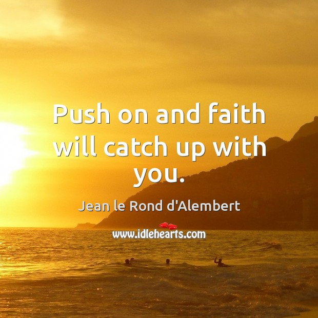 Push on and faith will catch up with you. Image