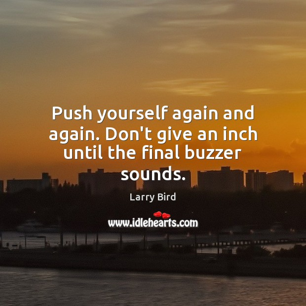 Push yourself again and again. Don't give an inch until the final buzzer sounds. Larry Bird Picture Quote