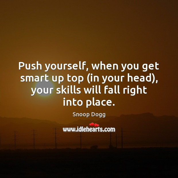 Push yourself, when you get smart up top (in your head), your Snoop Dogg Picture Quote
