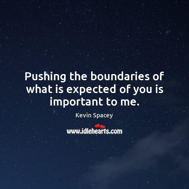 Pushing the boundaries of what is expected of you is important to me. Kevin Spacey Picture Quote