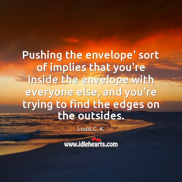 Pushing the envelope' sort of implies that you're inside the envelope with Louis C. K. Picture Quote