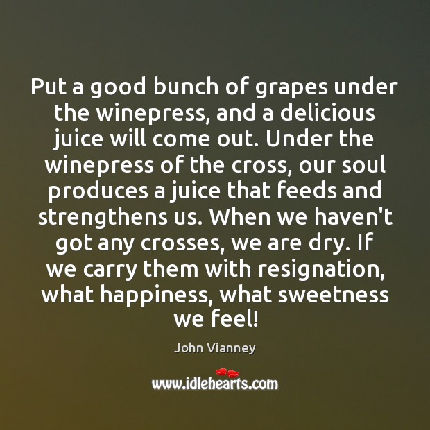 John Vianney Picture Quote image saying: Put a good bunch of grapes under the winepress, and a delicious