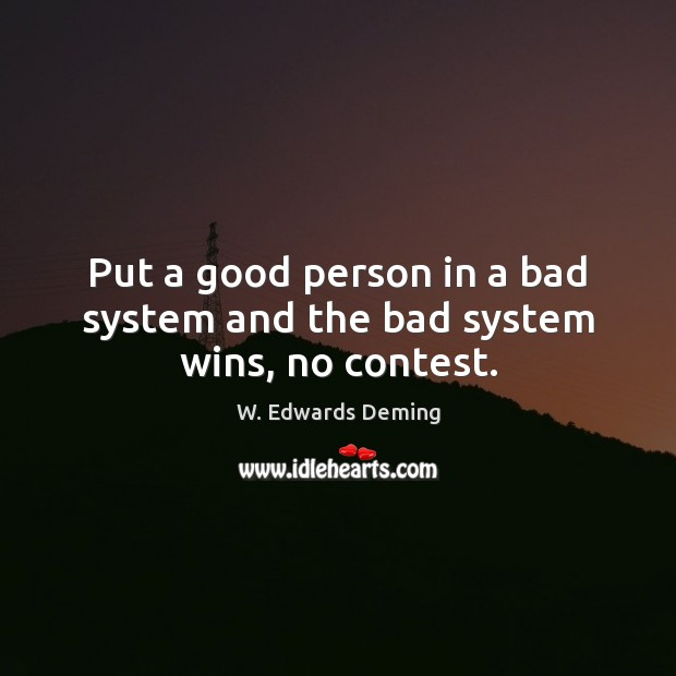 Put a good person in a bad system and the bad system wins, no contest. W. Edwards Deming Picture Quote