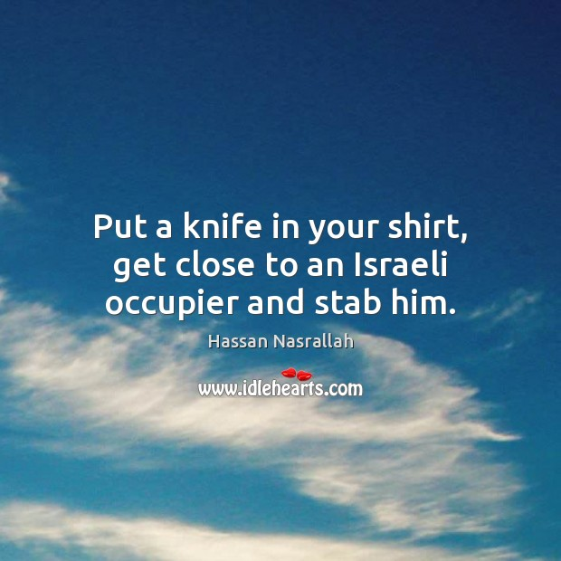 Image, Put a knife in your shirt, get close to an Israeli occupier and stab him.
