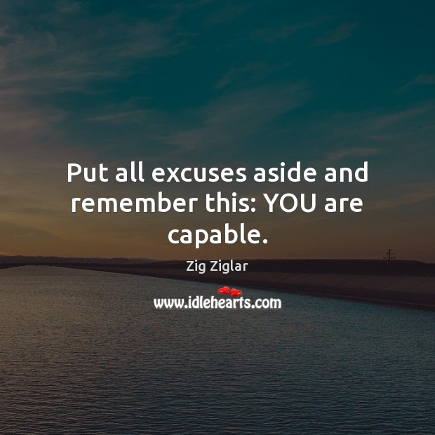 Put all excuses aside and remember this: YOU are capable. Zig Ziglar Picture Quote
