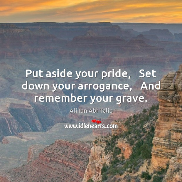 Put aside your pride,   Set down your arrogance,   And remember your grave. Ali Ibn Abi Talib Picture Quote