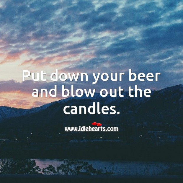 Put down your beer and blow out the candles. 21st Birthday Messages Image