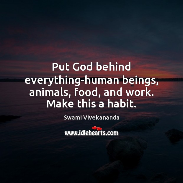 Put God behind everything-human beings, animals, food, and work. Make this a habit. Image
