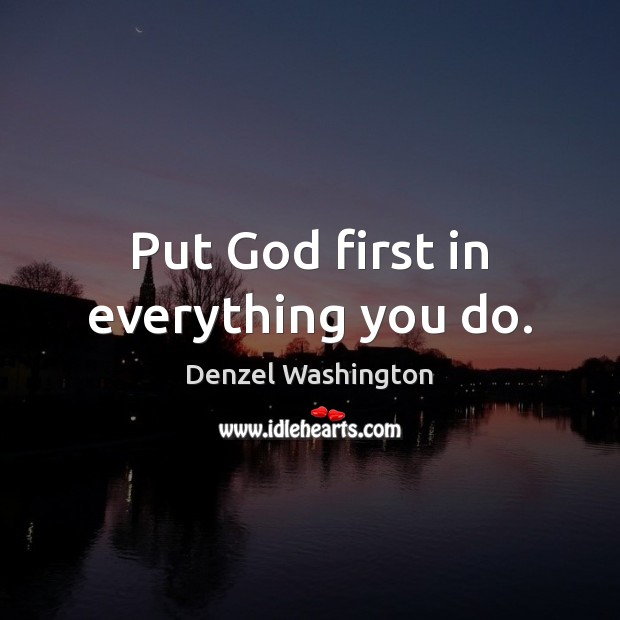 Put God first in everything you do. Denzel Washington Picture Quote