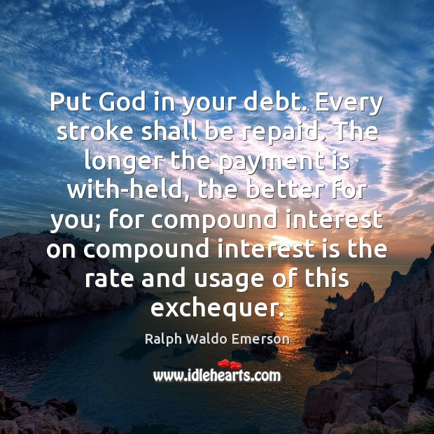 Put God in your debt. Every stroke shall be repaid. The longer Ralph Waldo Emerson Picture Quote