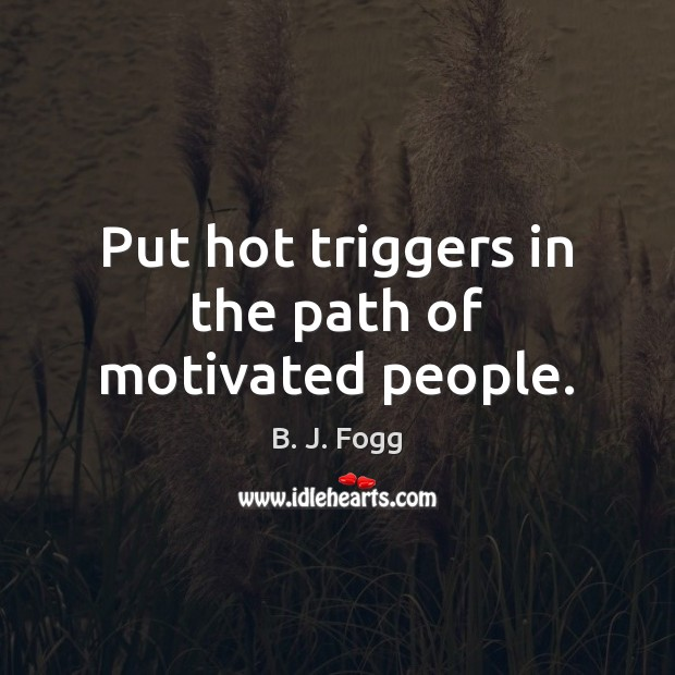 Image, Put hot triggers in the path of motivated people.
