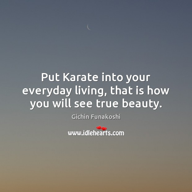 Put Karate into your everyday living, that is how you will see true beauty. Gichin Funakoshi Picture Quote