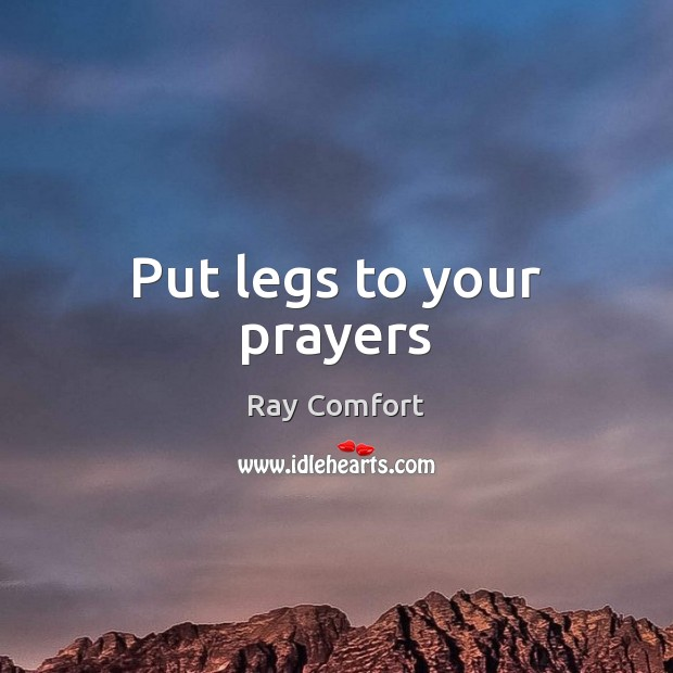 Put legs to your prayers Ray Comfort Picture Quote