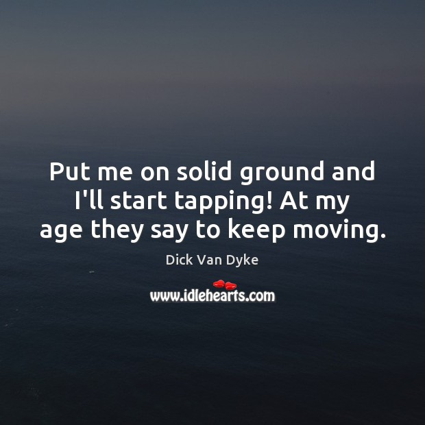 Put me on solid ground and I'll start tapping! At my age they say to keep moving. Image