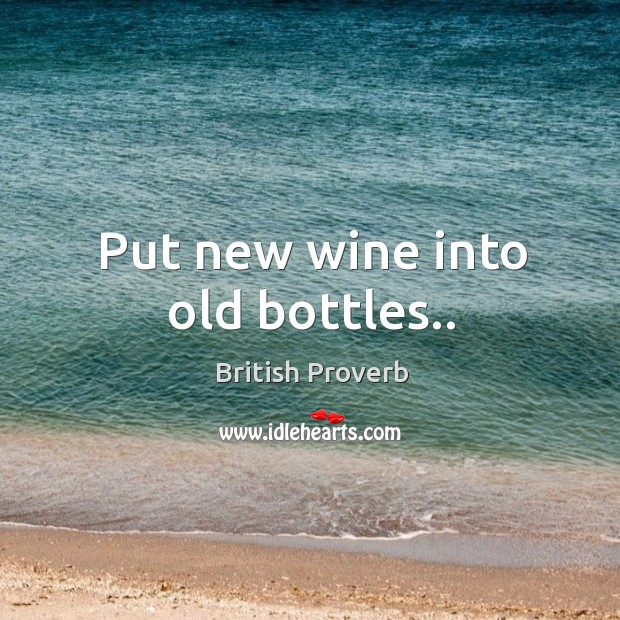 Put new wine into old bottles.. Image