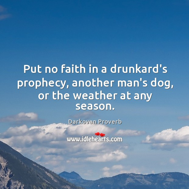 Put no faith in a drunkard's prophecy, another man's dog, or the weather at any season. Darkovan Proverbs Image