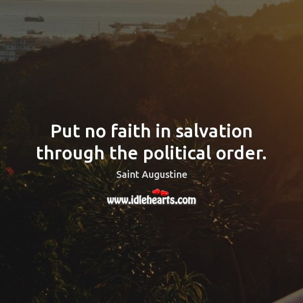 Put no faith in salvation through the political order. Image
