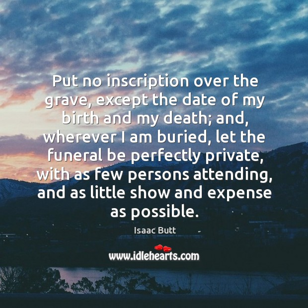 Put no inscription over the grave, except the date of my birth and my death; Image