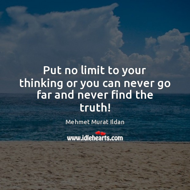 Put no limit to your thinking or you can never go far and never find the truth! Image