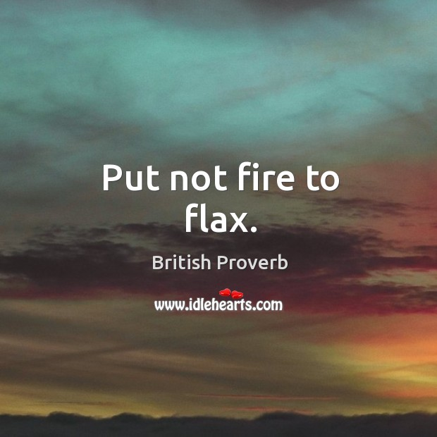 Put not fire to flax. Image