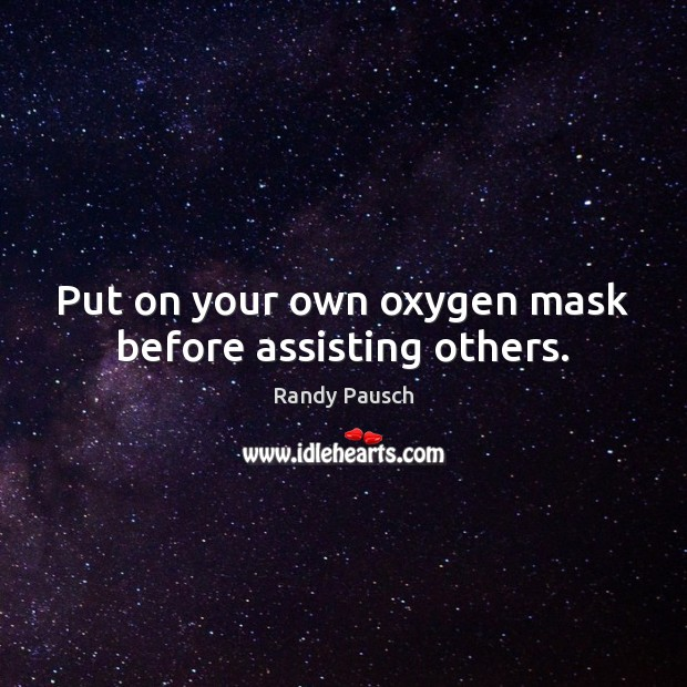 Put on your own oxygen mask before assisting others. Randy Pausch Picture Quote