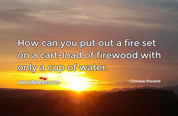 How can you put out a fire set on a cart-load of firewood with only a cup of water. Chinese Proverbs Image