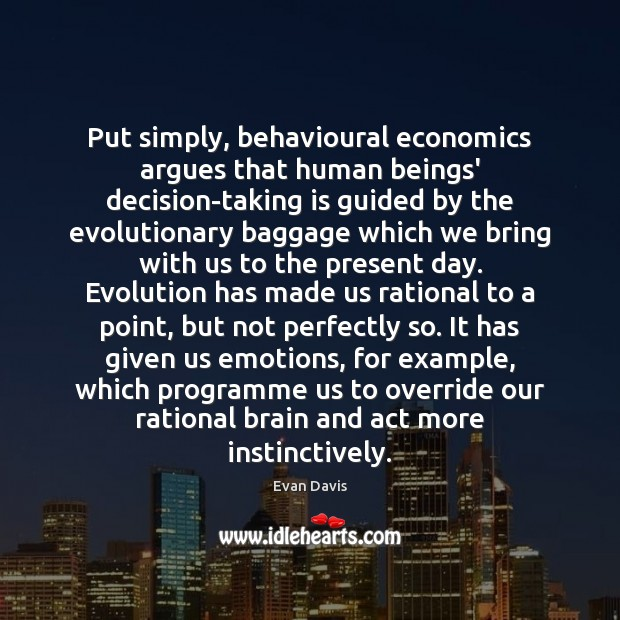 Image, Put simply, behavioural economics argues that human beings' decision-taking is guided by