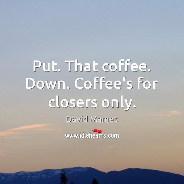 Put. That coffee. Down. Coffee's for closers only. Image