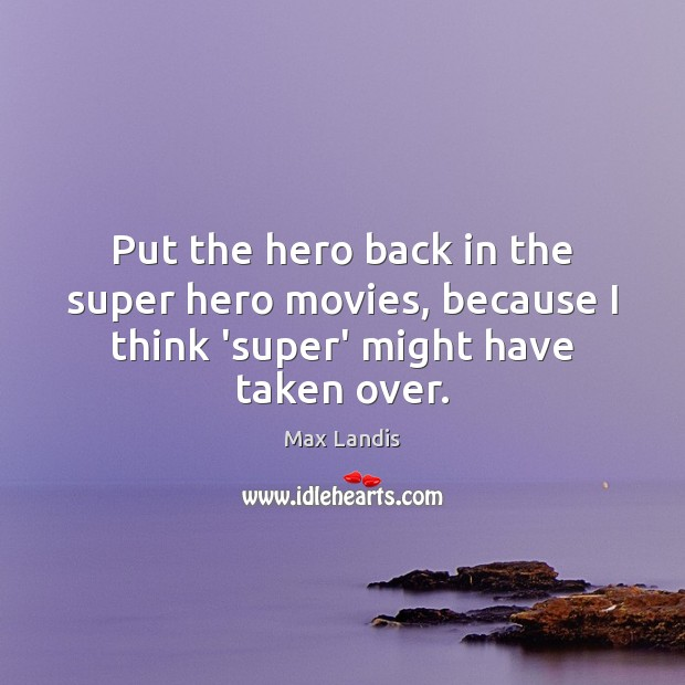 Put the hero back in the super hero movies, because I think 'super' might have taken over. Image