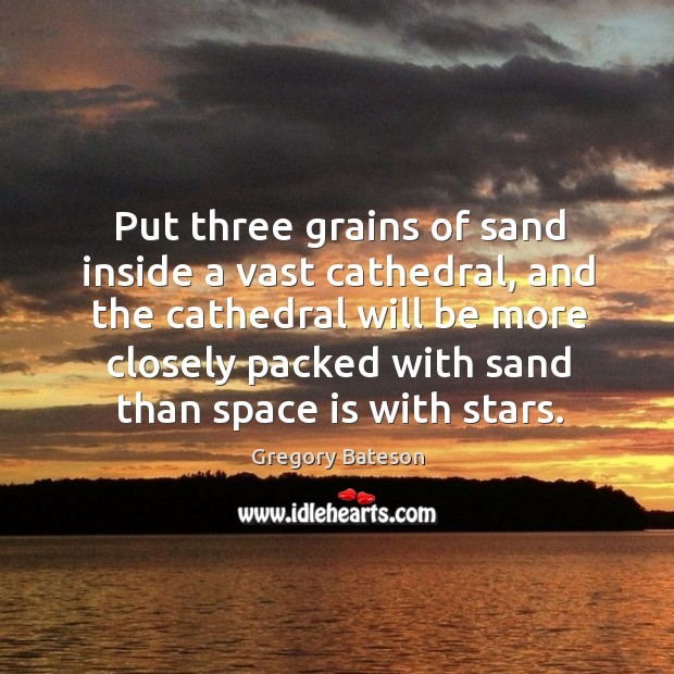 Put three grains of sand inside a vast cathedral, and the cathedral will be more closely Image