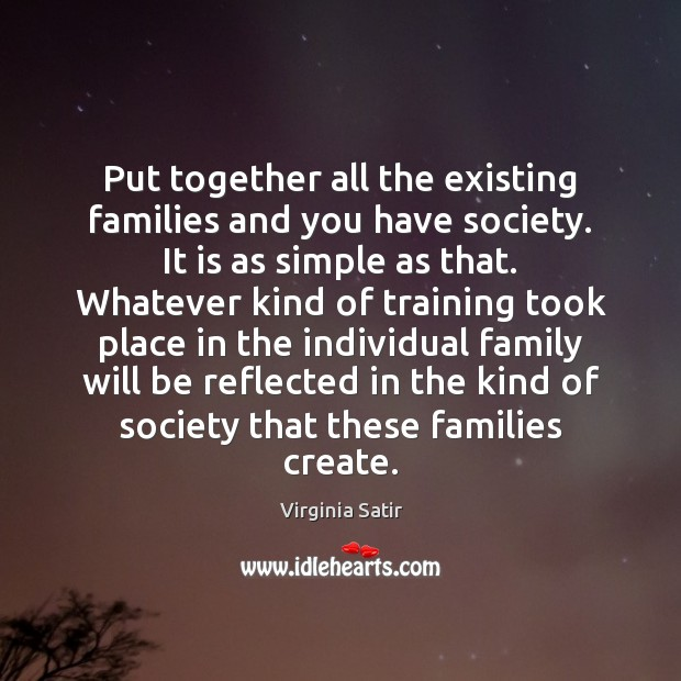 Put together all the existing families and you have society. It is Virginia Satir Picture Quote