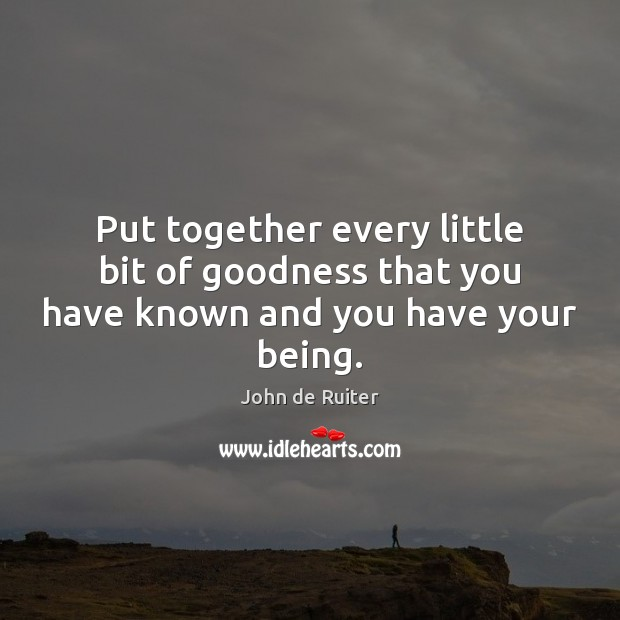Put together every little bit of goodness that you have known and you have your being. Image