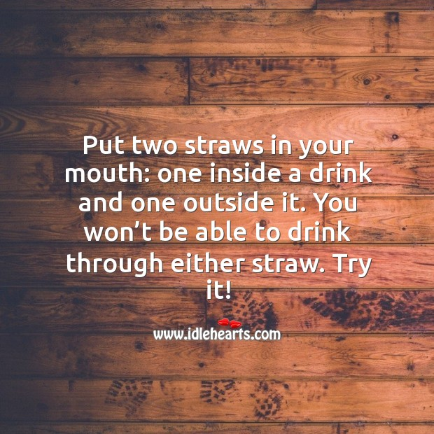Put two straws in your mouth: one inside a drink and one outside it. Image